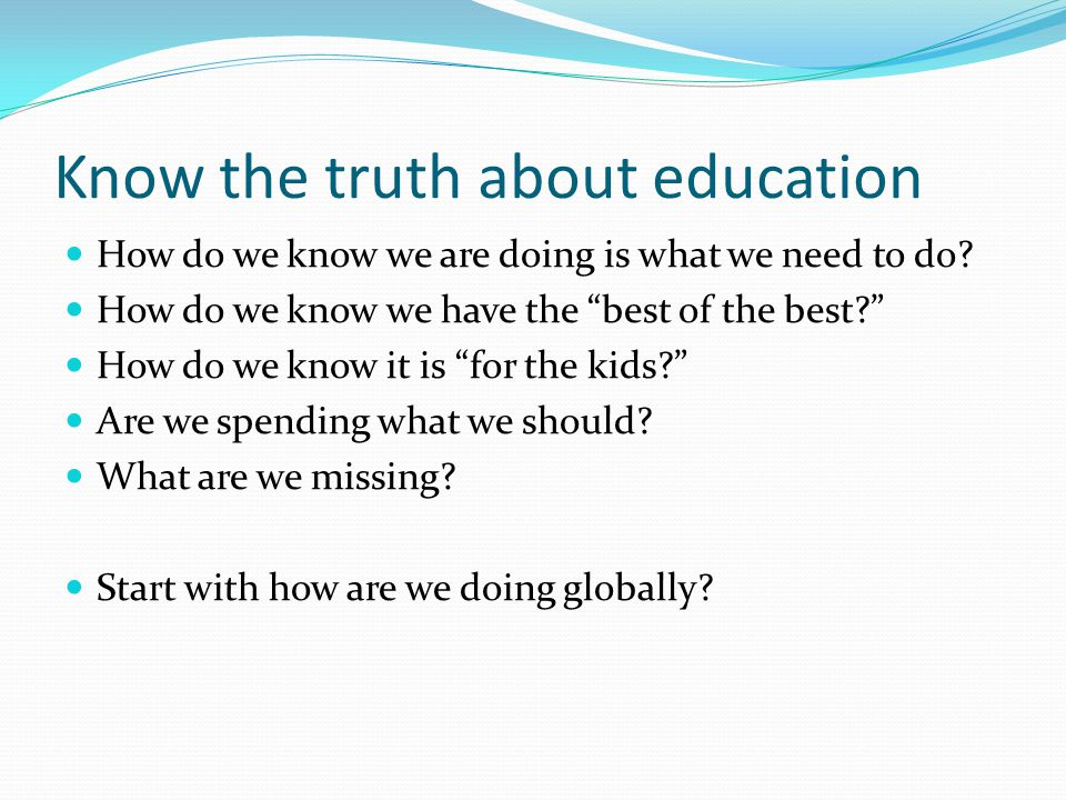 Know the truth about education How do we know we are doing is what we need to do.