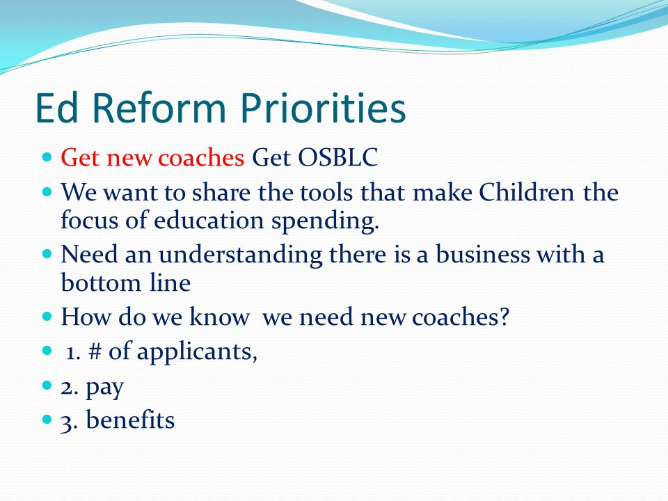 Ed Reform Priorities Get new coaches Get OSBLC We want to share the tools that make Children the focus of education spending. Need an understanding th