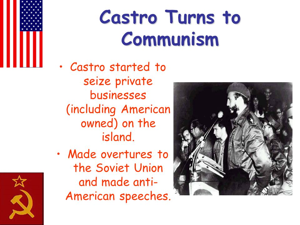 Castro Turns to Communism Castro started to seize private businesses (including American owned) on the island. Made overtures to the Soviet Union and