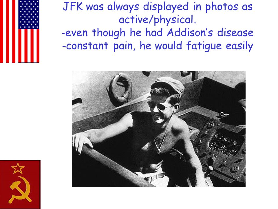 JFK was always displayed in photos as active/physical. -even though he had Addison's disease -constant pain, he would fatigue easily