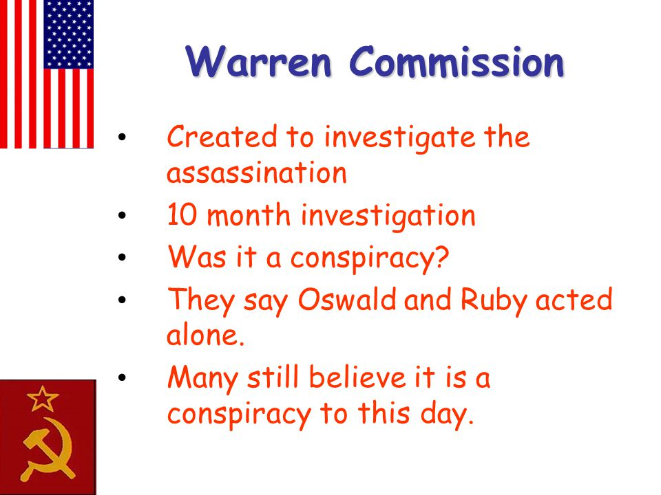 Warren Commission Created to investigate the assassination 10 month investigation Was it a conspiracy? They say Oswald and Ruby acted alone. Many stil