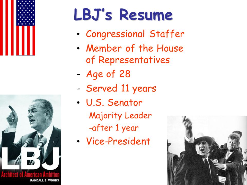 LBJ's Resume Congressional Staffer Member of the House of Representatives -Age of 28 -Served 11 years U.S. Senator Majority Leader -after 1 year Vice-