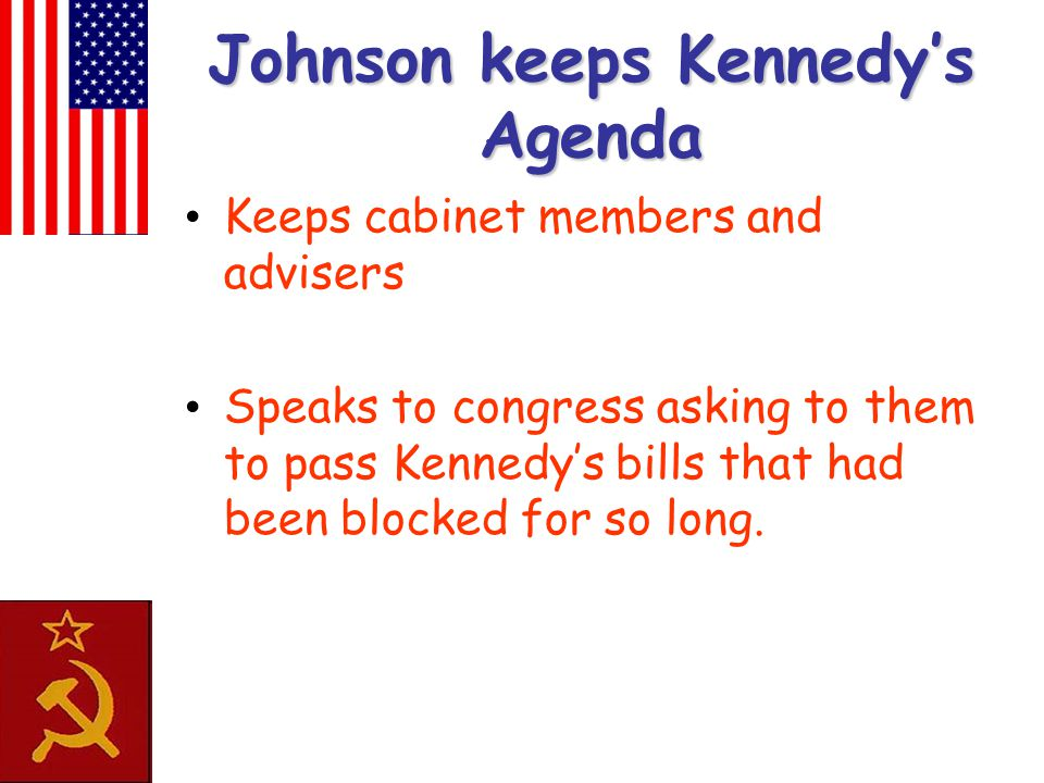 Johnson keeps Kennedy's Agenda Keeps cabinet members and advisers Speaks to congress asking to them to pass Kennedy's bills that had been blocked for