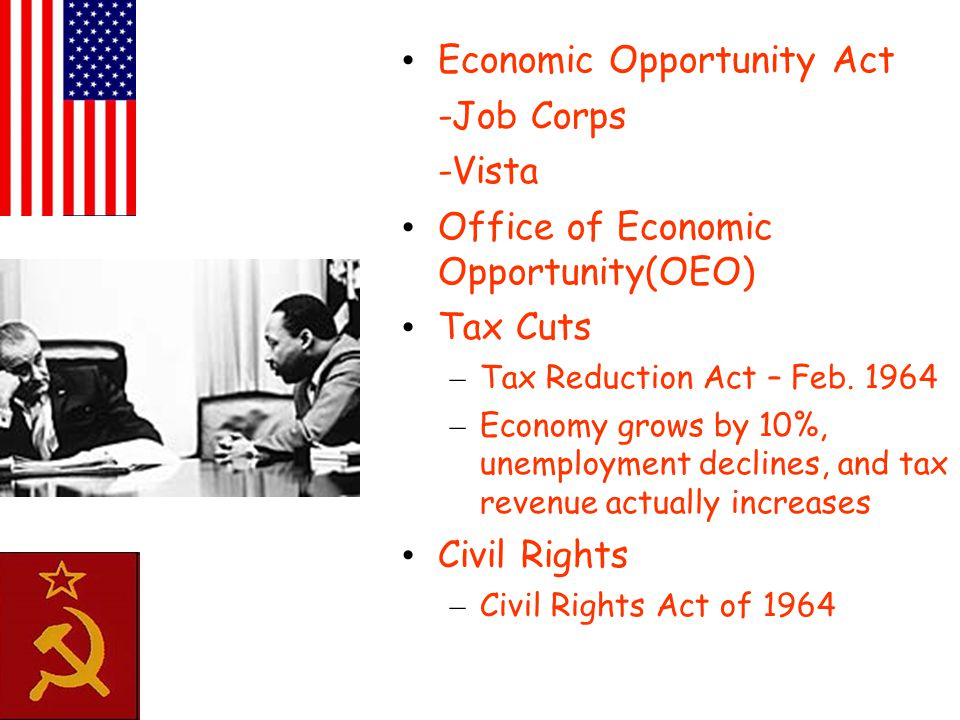 Economic Opportunity Act -Job Corps -Vista Office of Economic Opportunity(OEO) Tax Cuts – Tax Reduction Act – Feb. 1964 – Economy grows by 10%, unempl