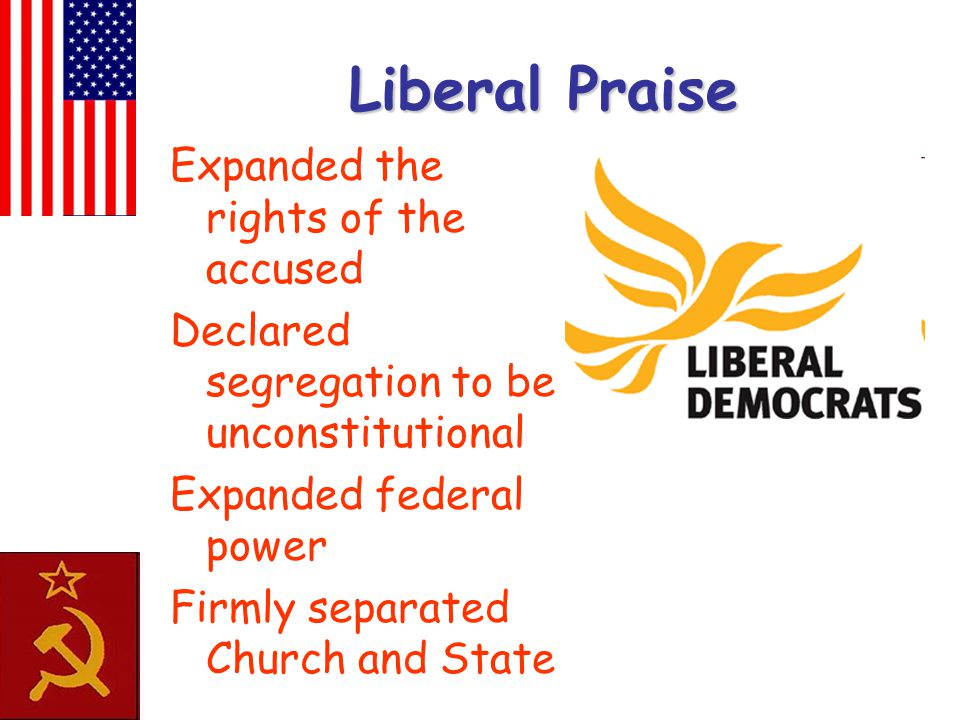 Liberal Praise Expanded the rights of the accused Declared segregation to be unconstitutional Expanded federal power Firmly separated Church and State