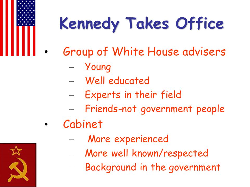 Kennedy Takes Office Group of White House advisers – Young – Well educated – Experts in their field – Friends-not government people Cabinet – More exp