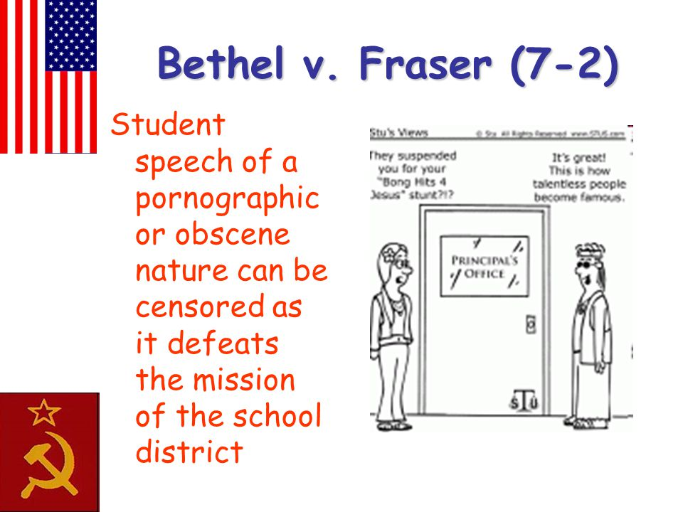 Bethel v. Fraser (7-2) Student speech of a pornographic or obscene nature can be censored as it defeats the mission of the school district