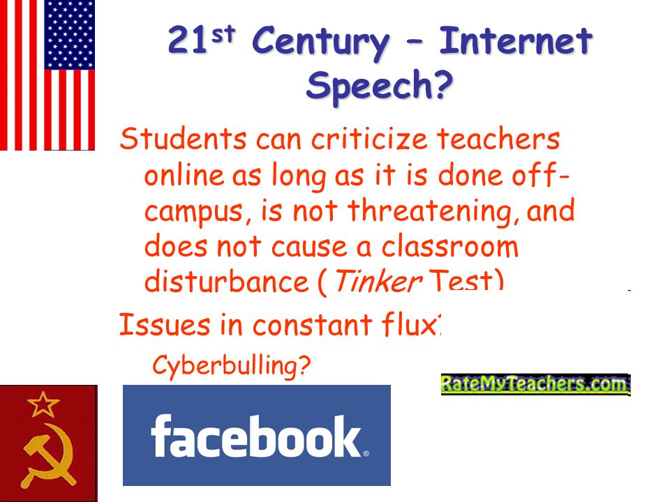 21 st Century – Internet Speech? Students can criticize teachers online as long as it is done off- campus, is not threatening, and does not cause a cl