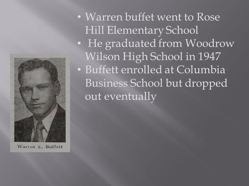 Warren buffet went to Rose Hill Elementary School He graduated from Woodrow Wilson High School in 1947 Buffett enrolled at Columbia Business School but dropped out eventually