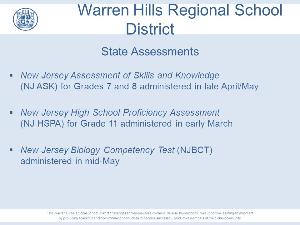 Warren Hills Regional School District Analysis Summary (continued)  Specifically, the following performance areas showed moderate to excellent progress:  Language Arts, Grade 7, 2012 to Grade 8, 2013  Increase of 22.6 points  Mathematics, Grade 7, 2012 to Grade 8, 2013  Increase of 3.1 points  Science, Grade 8, 2013  Scored 11.2 points above the State score and 5.4 points above the DFG score The Warren Hills Regional School District challenges and empowers a dynamic, diverse student body in a supportive learning environment by providing academic and co-curricular opportunities to become successful, productive members of the global community.