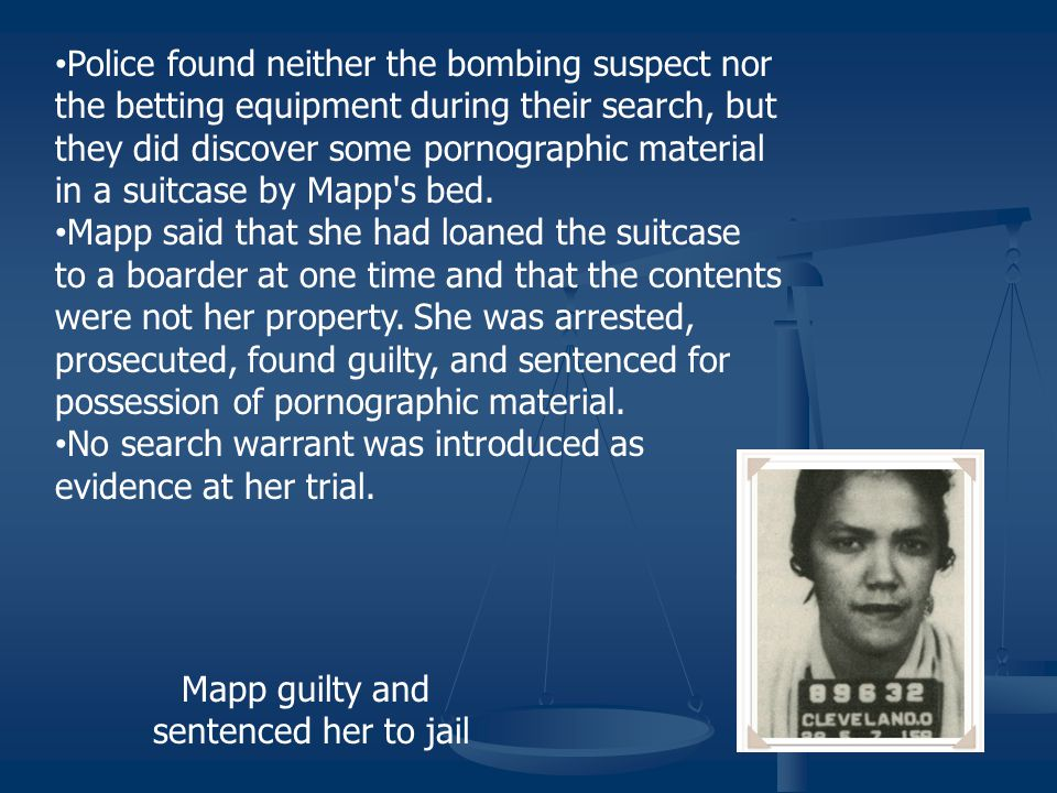 Mapp v. Ohio (1961) On May 23, 1957, police officers in a Cleveland, Ohio suburb received information that a suspect in a bombing case, as well as som