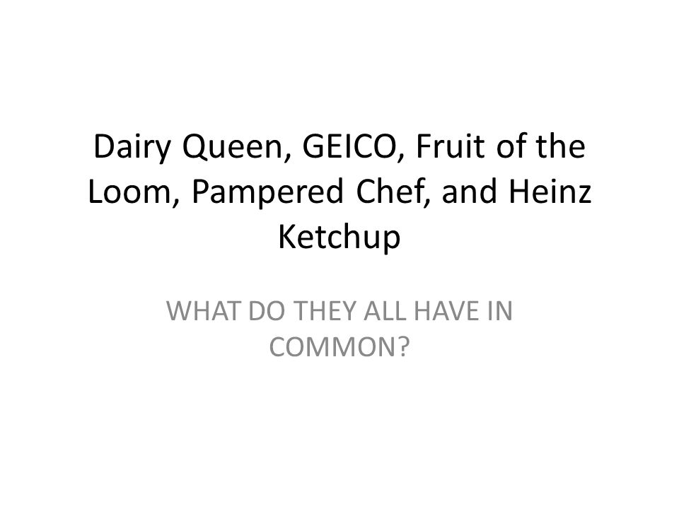 Dairy Queen, GEICO, Fruit of the Loom, Pampered Chef, and Heinz Ketchup WHAT DO THEY ALL HAVE IN COMMON
