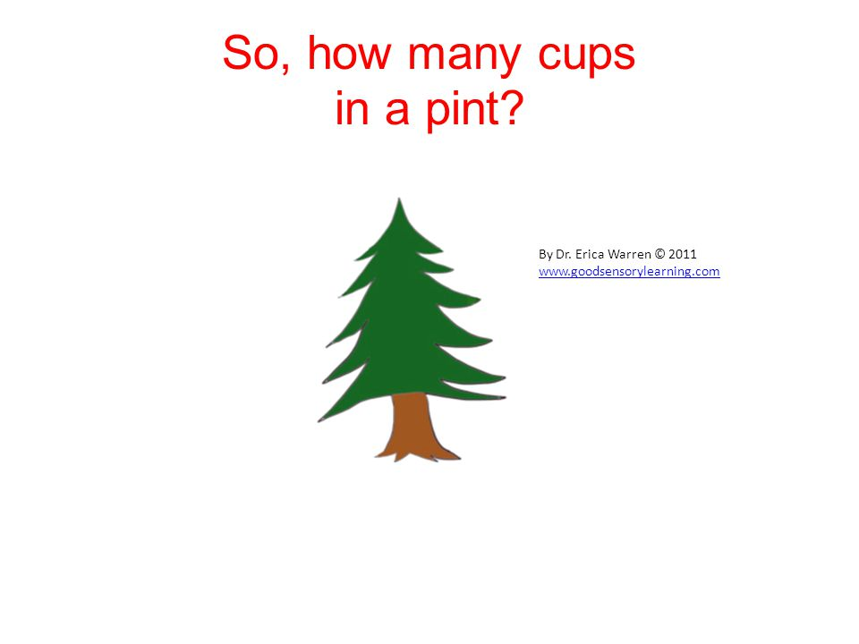So, how many cups in a pint? By Dr. Erica Warren © 2011 www.goodsensorylearning.com