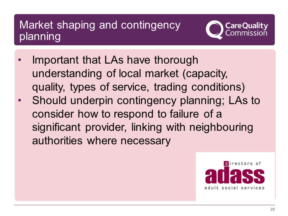 20 Market shaping and contingency planning Important that LAs have thorough understanding of local market (capacity, quality, types of service, trading conditions) Should underpin contingency planning; LAs to consider how to respond to failure of a significant provider, linking with neighbouring authorities where necessary