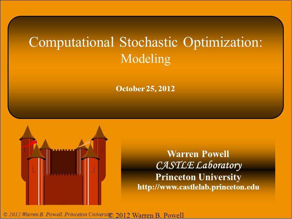 Computational Stochastic Optimization: Modeling October 25, 2012 Warren Powell CASTLE Laboratory Princeton University http://www.castlelab.princeton.e