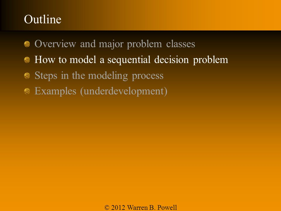 Outline Overview and major problem classes How to model a sequential decision problem Steps in the modeling process Examples (underdevelopment) © 2012