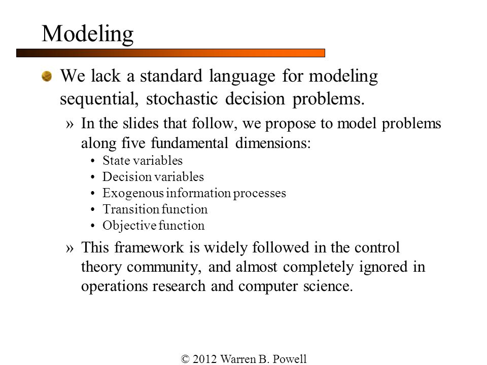 Modeling We lack a standard language for modeling sequential, stochastic decision problems. »In the slides that follow, we propose to model problems a