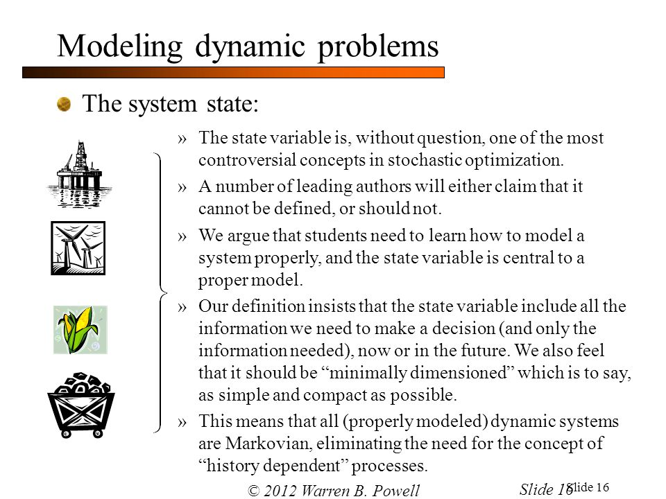 Slide 16 Modeling dynamic problems The system state: »The state variable is, without question, one of the most controversial concepts in stochastic op