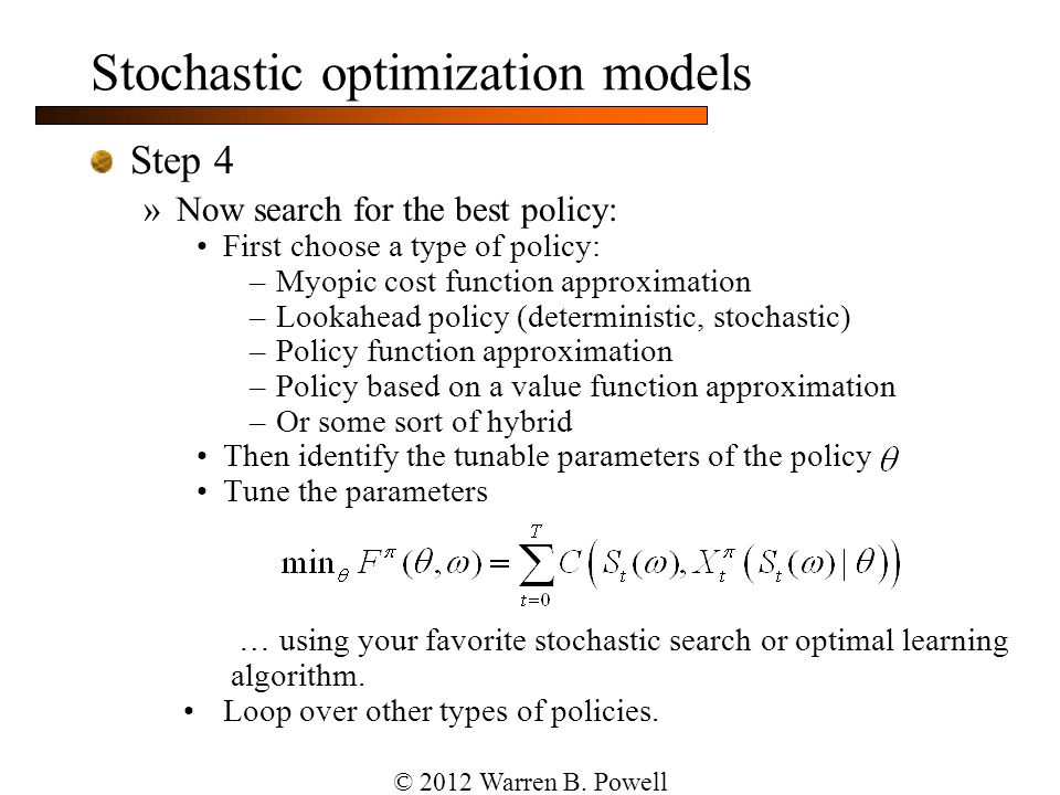Stochastic optimization models Step 4 »Now search for the best policy: First choose a type of policy: –Myopic cost function approximation –Lookahead p