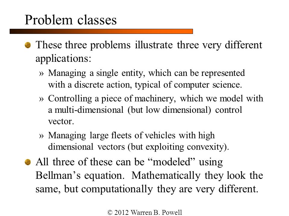 Problem classes Dimensions of our problem »Decisions Discrete actions Multidimensional controls (without convexity) High dimensional vectors (with convexity) »Information stages Single, deterministic decisions (or parameters), after which random information is revealed to compute the cost.