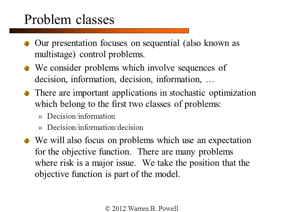 Deterministic modeling For deterministic problems, we speak the language of mathematical programming »For static problems »For time-staged problems Arguably Dantzig's biggest contribution, more so than the simplex algorithm, was his articulation of optimization problems in a standard format, which has given algorithmic researchers a common language.