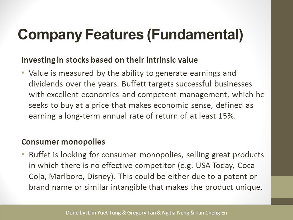 Company Features (Fundamental) Investing in stocks based on their intrinsic value Value is measured by the ability to generate earnings and dividends over the years.