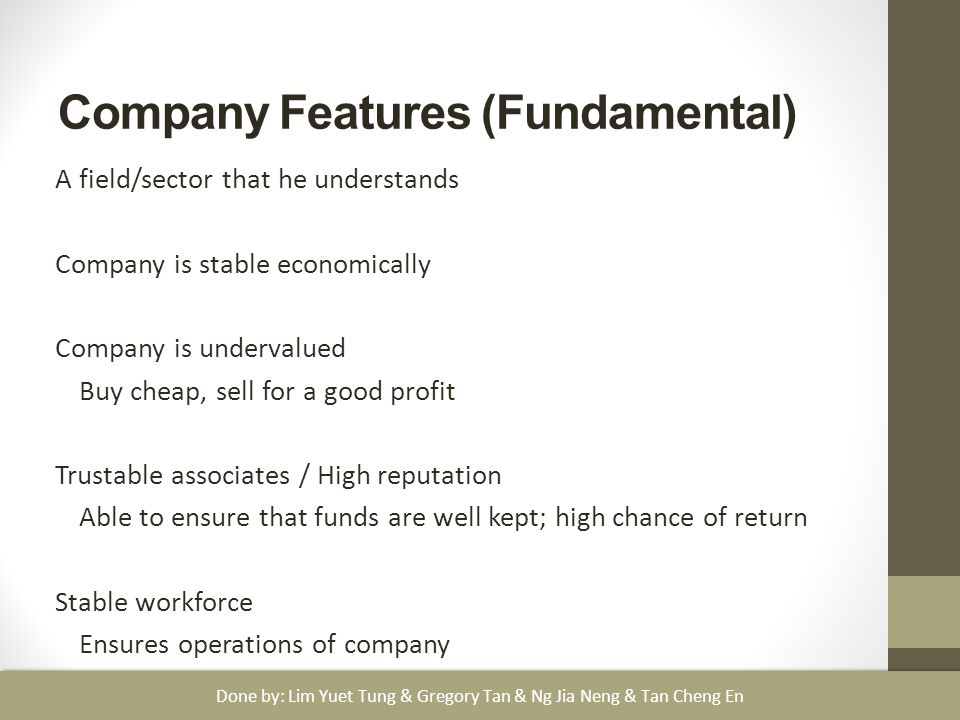 Company Features (Fundamental) A field/sector that he understands Company is stable economically Company is undervalued Buy cheap, sell for a good profit Trustable associates / High reputation Able to ensure that funds are well kept; high chance of return Stable workforce Ensures operations of company Done by: Lim Yuet Tung & Gregory Tan & Ng Jia Neng & Tan Cheng En