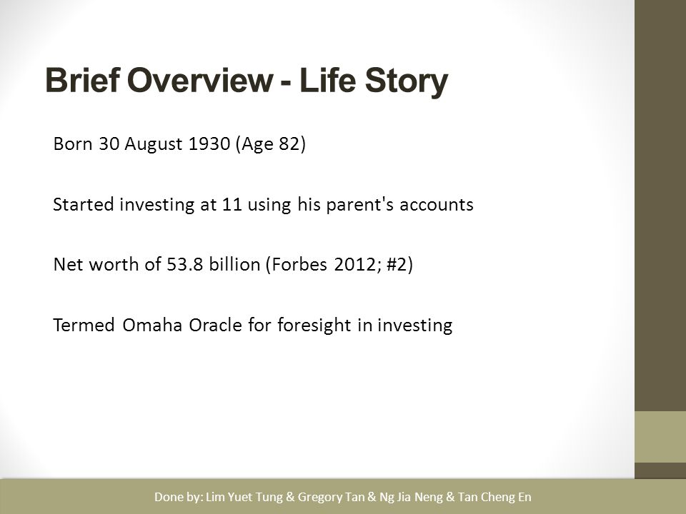 Brief Overview - Life Story Born 30 August 1930 (Age 82) Started investing at 11 using his parent s accounts Net worth of 53.8 billion (Forbes 2012; #2) Termed Omaha Oracle for foresight in investing Done by: Lim Yuet Tung & Gregory Tan & Ng Jia Neng & Tan Cheng En