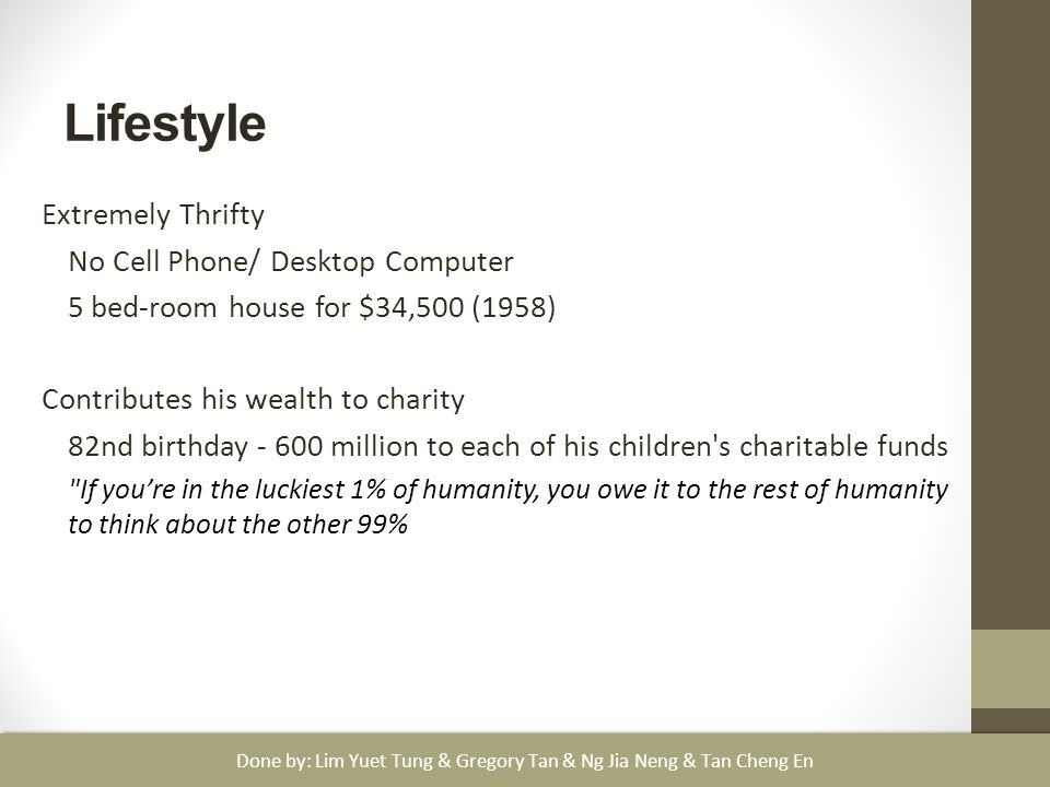 Lifestyle Extremely Thrifty No Cell Phone/ Desktop Computer 5 bed-room house for $34,500 (1958) Contributes his wealth to charity 82nd birthday - 600 million to each of his children s charitable funds If you're in the luckiest 1% of humanity, you owe it to the rest of humanity to think about the other 99% Done by: Lim Yuet Tung & Gregory Tan & Ng Jia Neng & Tan Cheng En