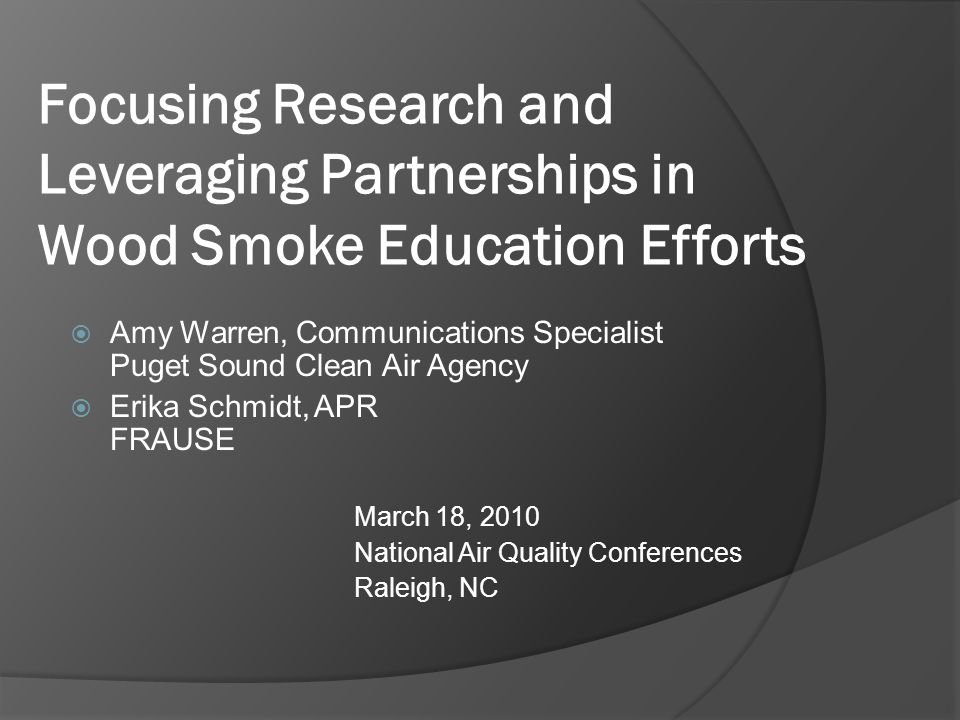 Focusing Research and Leveraging Partnerships in Wood Smoke Education Efforts  Amy Warren, Communications Specialist Puget Sound Clean Air Agency  Erika Schmidt, APR FRAUSE March 18, 2010 National Air Quality Conferences Raleigh, NC