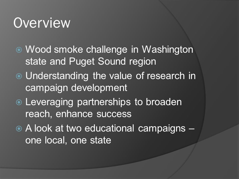 Overview  Wood smoke challenge in Washington state and Puget Sound region  Understanding the value of research in campaign development  Leveraging partnerships to broaden reach, enhance success  A look at two educational campaigns – one local, one state
