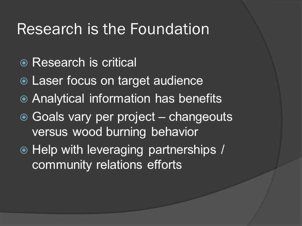 Research is the Foundation  Research is critical  Laser focus on target audience  Analytical information has benefits  Goals vary per project – changeouts versus wood burning behavior  Help with leveraging partnerships / community relations efforts