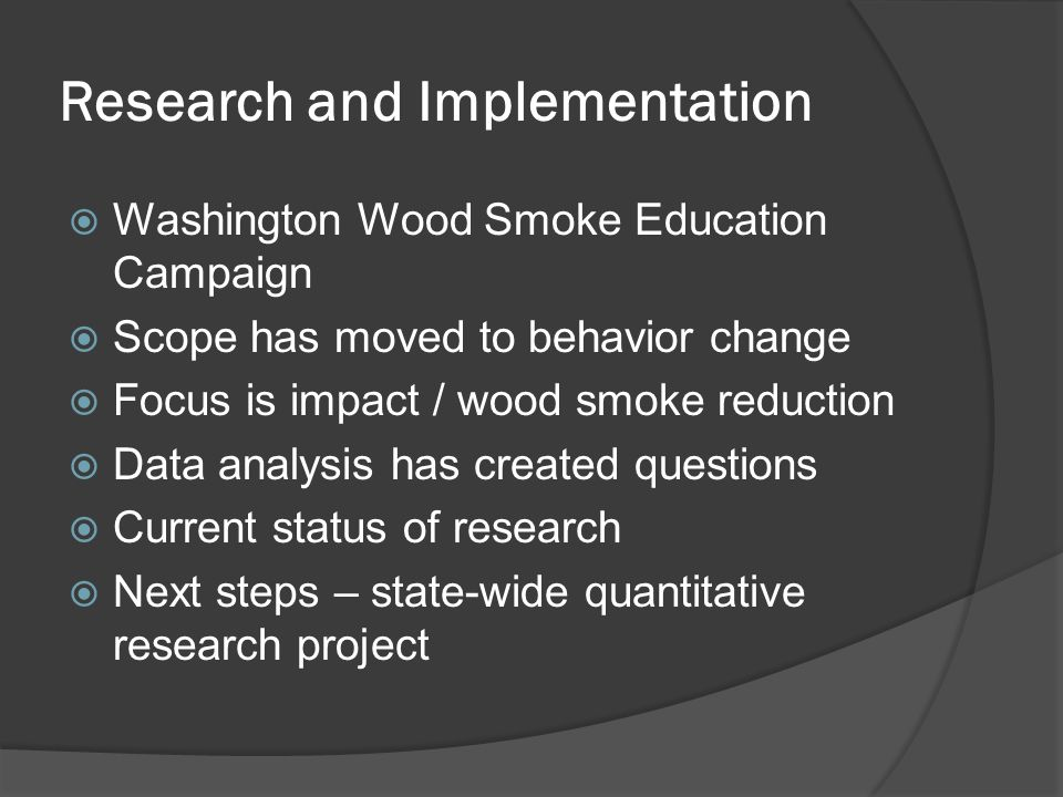 Research and Implementation  Washington Wood Smoke Education Campaign  Scope has moved to behavior change  Focus is impact / wood smoke reduction  Data analysis has created questions  Current status of research  Next steps – state-wide quantitative research project