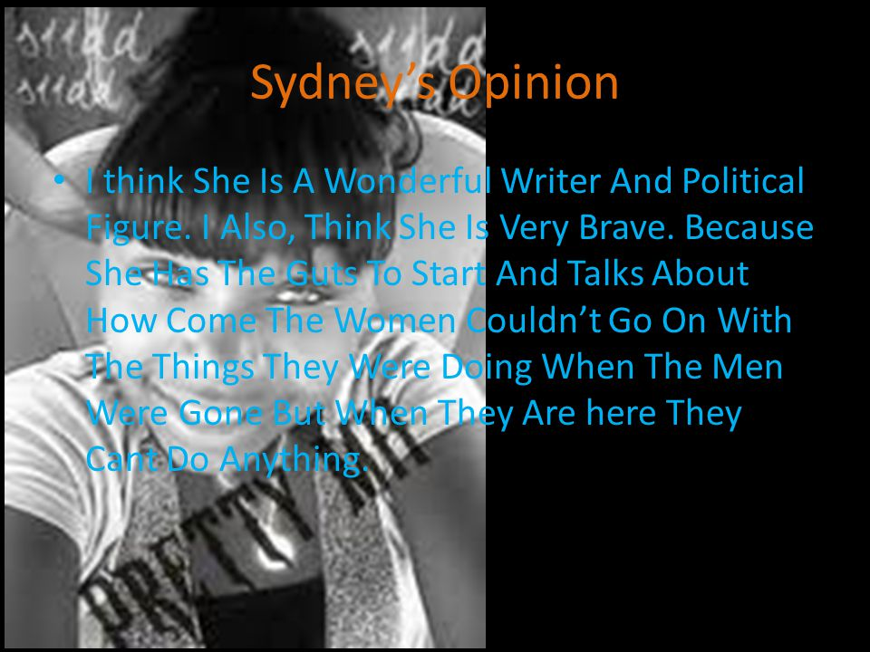 Sydney's Opinion I think She Is A Wonderful Writer And Political Figure. I Also, Think She Is Very Brave. Because She Has The Guts To Start And Talks