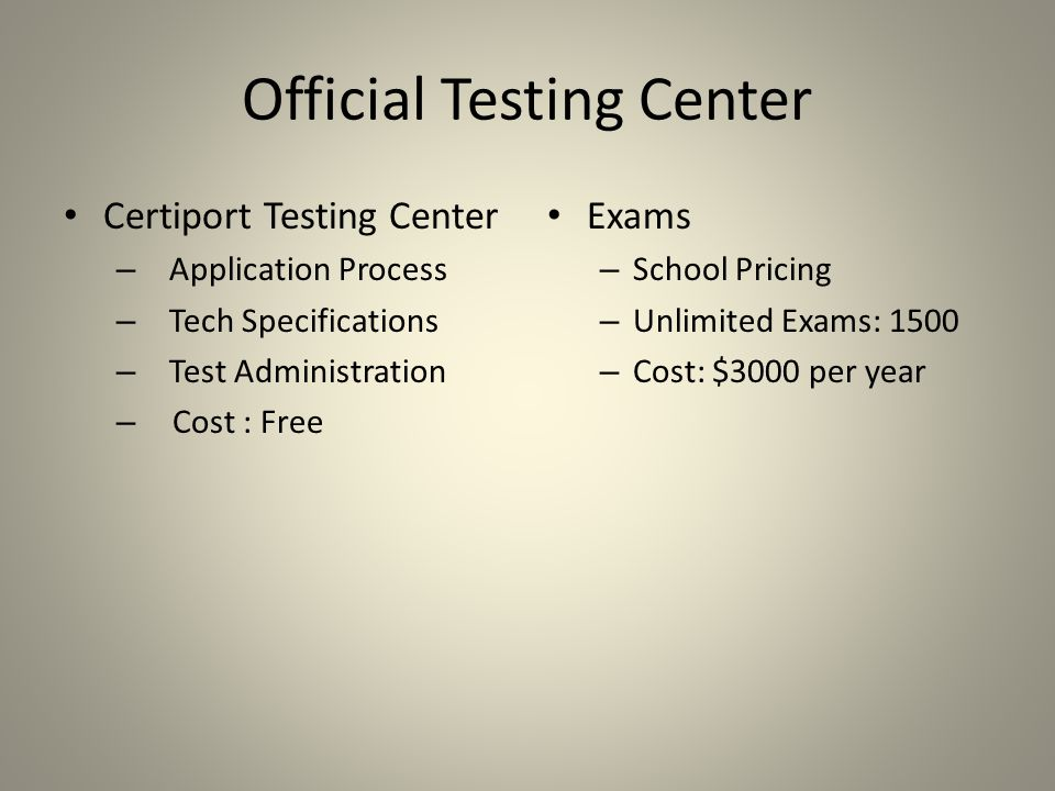 Official Testing Center Certiport Testing Center – Application Process – Tech Specifications – Test Administration – Cost : Free Exams – School Pricing – Unlimited Exams: 1500 – Cost: $3000 per year