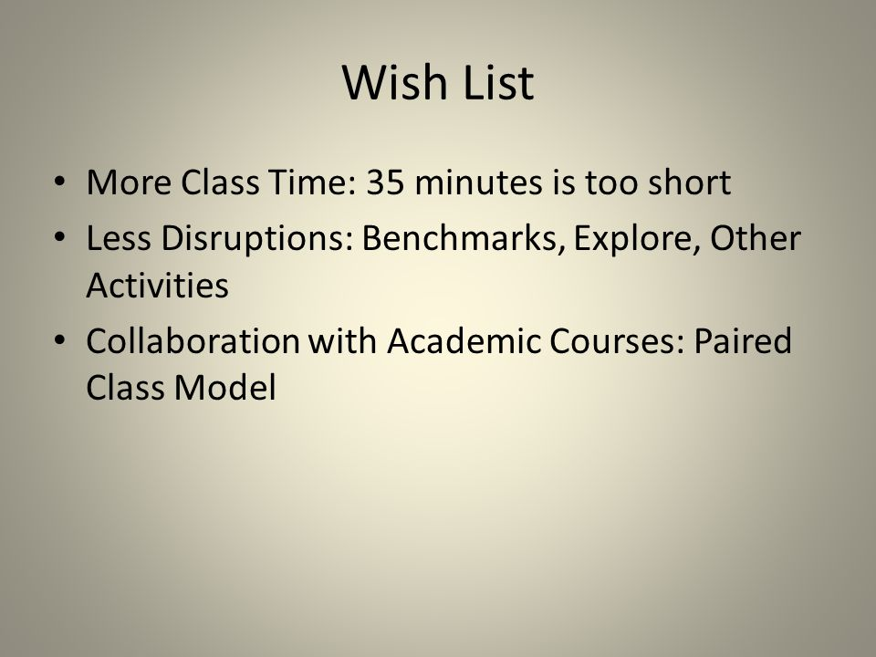 Wish List More Class Time: 35 minutes is too short Less Disruptions: Benchmarks, Explore, Other Activities Collaboration with Academic Courses: Paired Class Model
