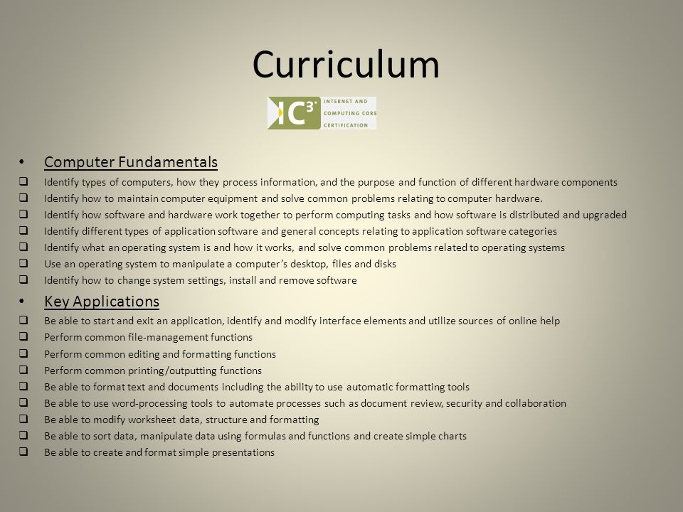 Curriculum Computer Fundamentals  Identify types of computers, how they process information, and the purpose and function of different hardware components  Identify how to maintain computer equipment and solve common problems relating to computer hardware.