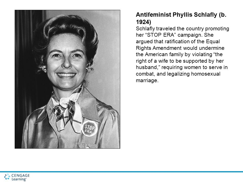 "Antifeminist Phyllis Schlafly (b. 1924) Schlafly traveled the country promoting her ""STOP ERA"" campaign. She argued that ratification of the Equal Rig"