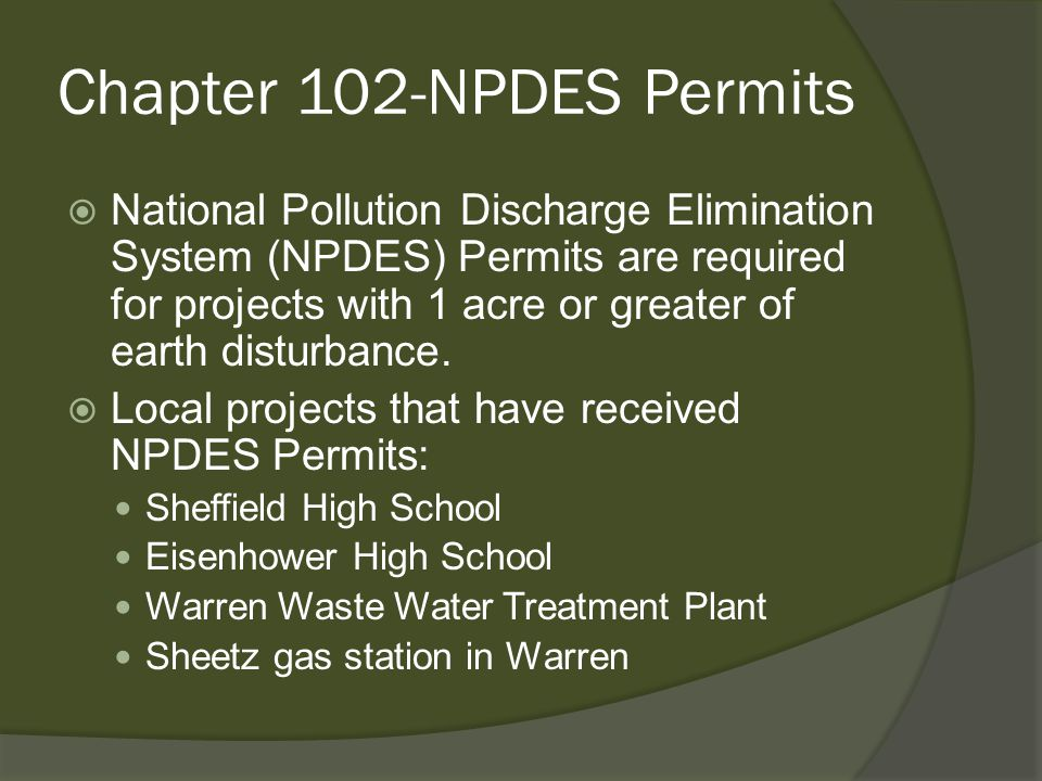 Chapter 102-NPDES Permits  National Pollution Discharge Elimination System (NPDES) Permits are required for projects with 1 acre or greater of earth disturbance.