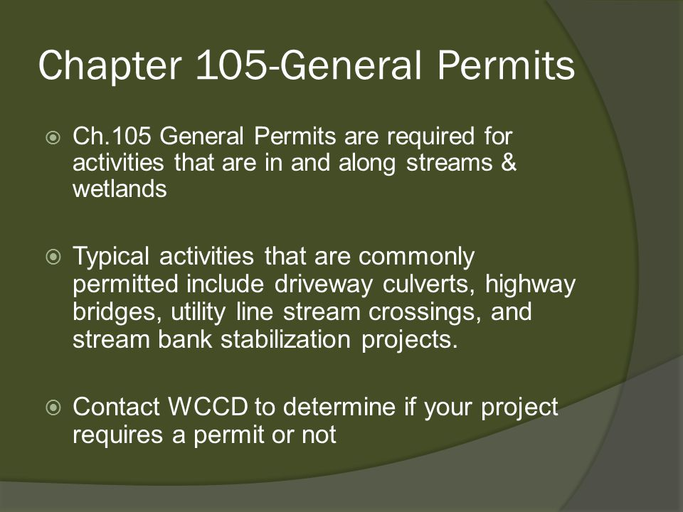 Chapter 105-General Permits  Ch.105 General Permits are required for activities that are in and along streams & wetlands  Typical activities that are commonly permitted include driveway culverts, highway bridges, utility line stream crossings, and stream bank stabilization projects.