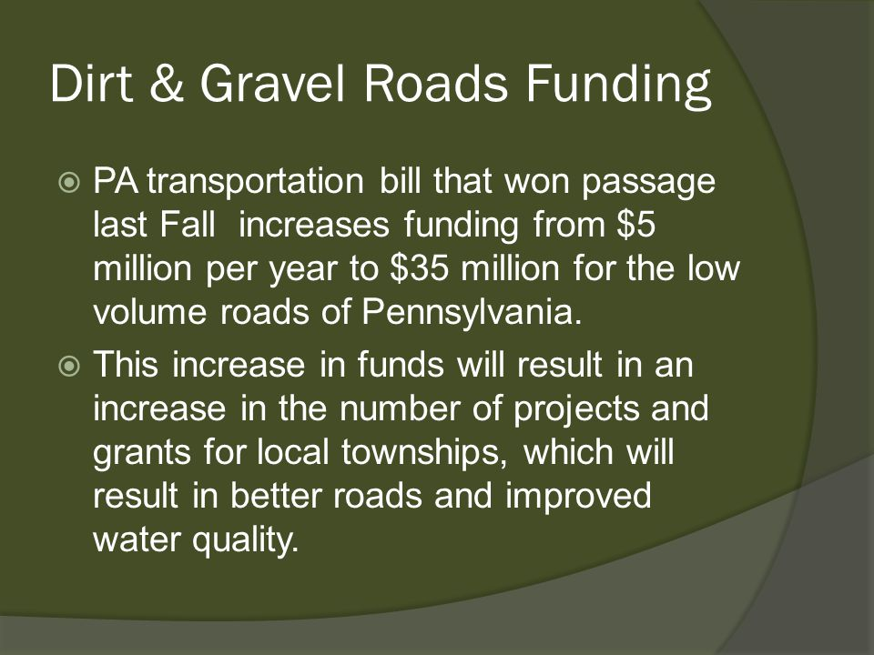 Dirt & Gravel Roads Funding  PA transportation bill that won passage last Fall increases funding from $5 million per year to $35 million for the low volume roads of Pennsylvania.