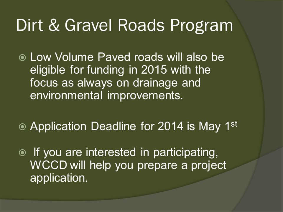 Dirt & Gravel Roads Program  Low Volume Paved roads will also be eligible for funding in 2015 with the focus as always on drainage and environmental improvements.