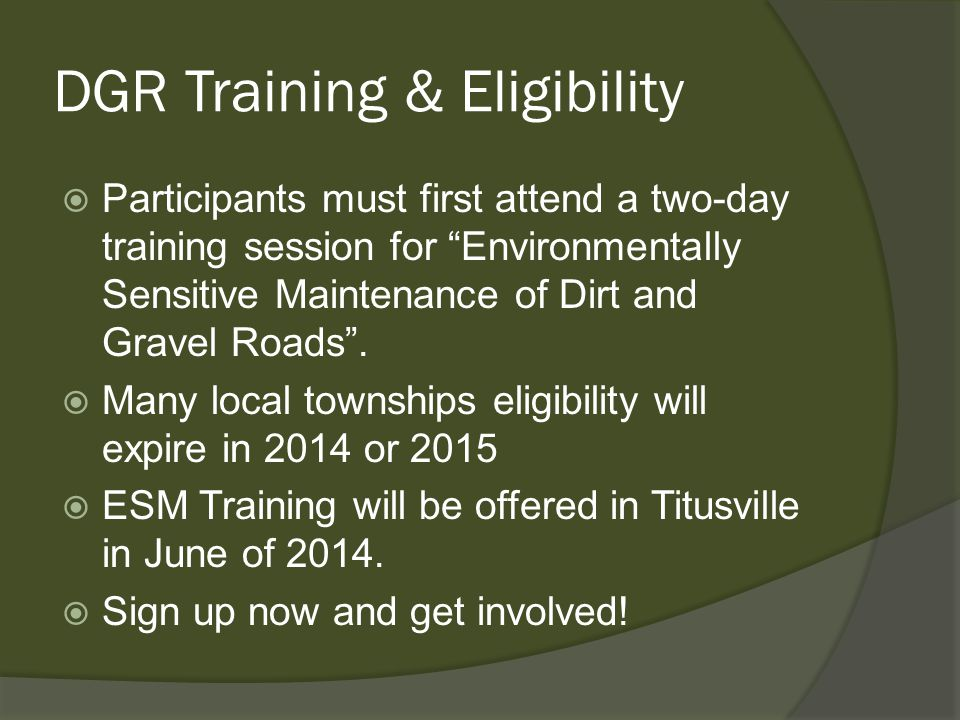 DGR Training & Eligibility  Participants must first attend a two-day training session for Environmentally Sensitive Maintenance of Dirt and Gravel Roads .