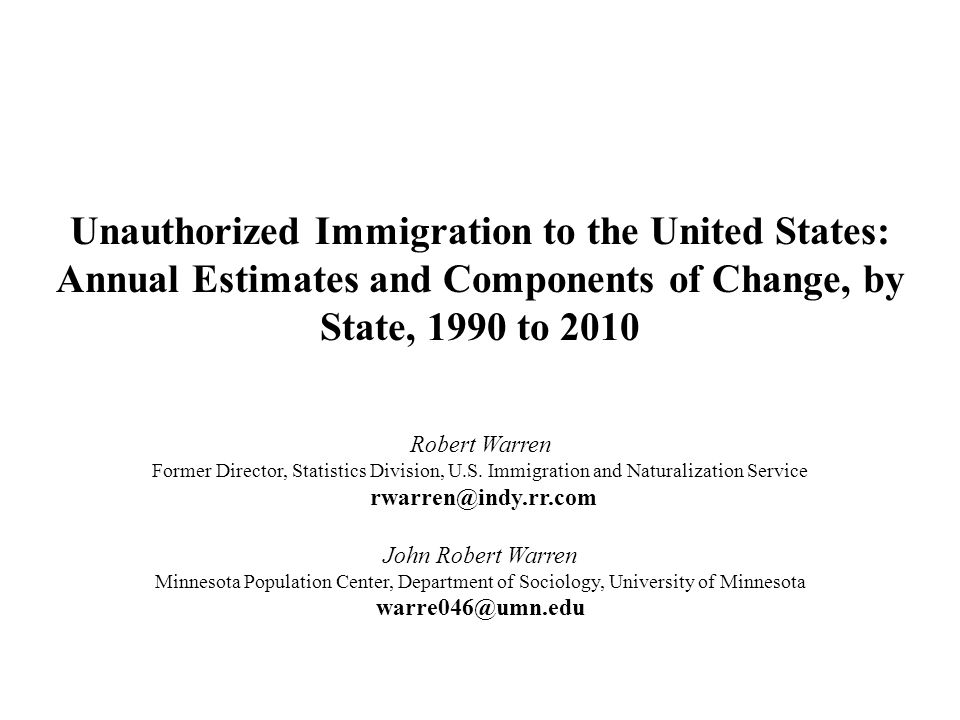 Unauthorized Immigration to the United States: Annual Estimates and Components of Change, by State, 1990 to 2010 Robert Warren Former Director, Statis