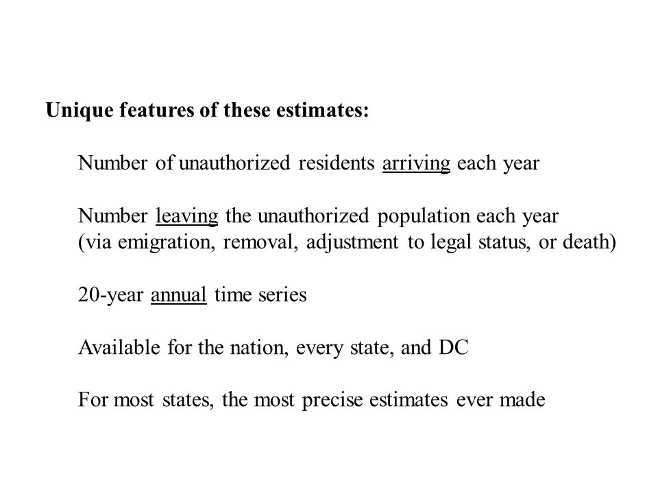 Unique features of these estimates: Number of unauthorized residents arriving each year Number leaving the unauthorized population each year (via emigration, removal, adjustment to legal status, or death) 20-year annual time series Available for the nation, every state, and DC For most states, the most precise estimates ever made