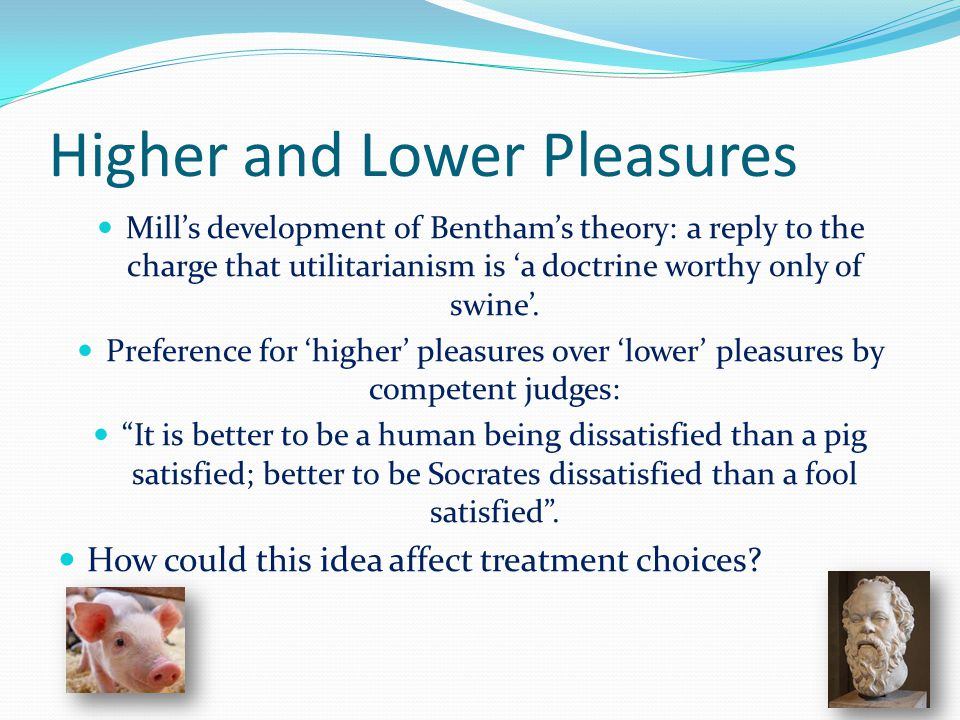 Higher and Lower Pleasures Mill's development of Bentham's theory: a reply to the charge that utilitarianism is 'a doctrine worthy only of swine'.