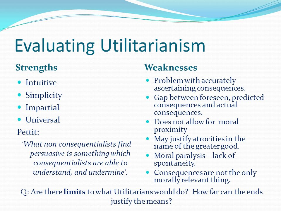 Evaluating Utilitarianism Strengths Weaknesses Intuitive Simplicity Impartial Universal Pettit: 'What non consequentialists find persuasive is something which consequentialists are able to understand, and undermine'.