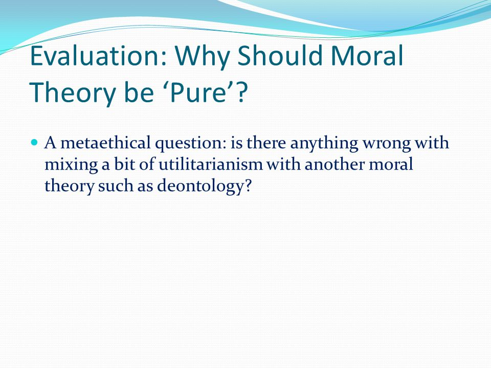 Evaluation: Why Should Moral Theory be 'Pure'.