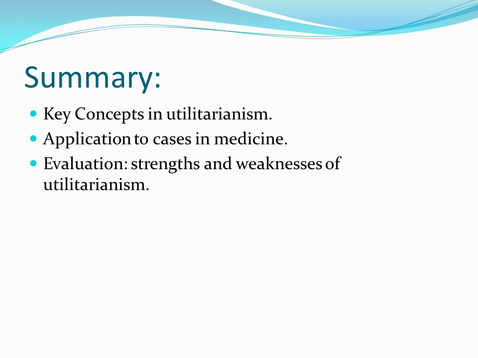 Summary: Key Concepts in utilitarianism. Application to cases in medicine.