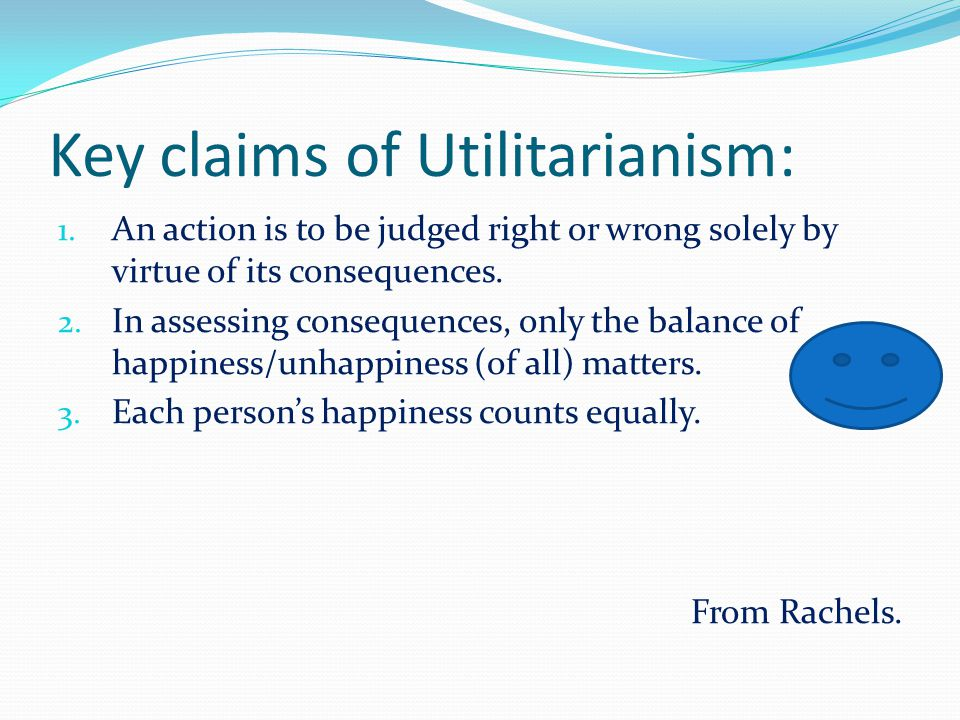 Key claims of Utilitarianism: 1.